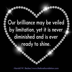Our brilliance may be veiled by limitation, yet it is never diminished and is ever ready to shine.-Harold W. Becker #UnconditionalLove