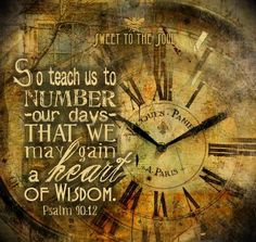 """""""So teach us to number our days that we may gain a heart of wisdom."""" Psalm 90:12Make every moment of today - and every day - count!"""