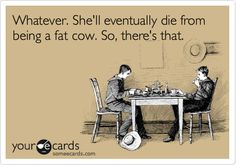 Whatever. She'll eventually die from being a fat cow. So, there's that.