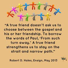"""A true friend doesn't ask us to choose between the gospel and his or her friendship. To borrow the words of Paul, 'From such turn away.' A true friend strengthens us to stay on the strait and narrow path.""   ~Robert D. Hales"