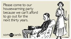 Please come to our housewarming party because we can't afford to go out for the next thirty years.