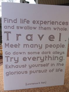 """""""Find life experiences and swallow them whole. Travel. Meet many people. Go down some dead ends and explore dark alleys. Try everything. Exhaust yourself in the glorious pursuit of life."""" 