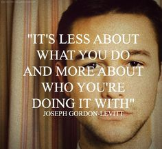 Joseph Gordon Levitt quote : It's less about what you do and more about who you're doing it with