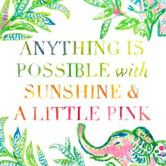 """""""Anything is possible with sunshine and a little pink."""" @LillyPulitzer"""