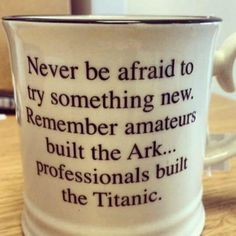 Never be afraid to try something new. Remember, amateurs built the Ark. Professionals built the Titanic. Quotable Quotes, Wisdom Quotes, Quotes To Live By, Me Quotes, Motivational Quotes, Funny Quotes, Inspirational Quotes, Qoutes, Cool Words