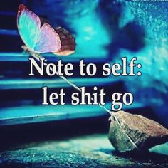 Just a reminder . Note to self: let shit go. The Five Stages of Pissed-Off: or How to be Fabulously Fired and Live to Tell About It ~ life in the circus Good Quotes, Quotes To Live By, Funny Quotes, Smart Quotes, Badass Quotes, Awesome Quotes, Happy Quotes, True Quotes, True Words