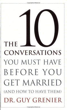 The Ten Conversations You Must Have Before You Get Married  by Dr. Guy Grenier