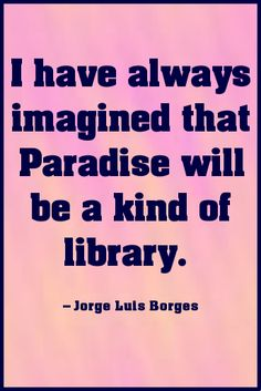 Paradise will be a kind of library and there will be endless time to read all I want to read! #quote