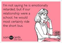I'm not saying he is emotionally retarded,