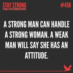 A strong man can handle a strong woman. But a weak man will say she has an attitude.~ Stay Strong!