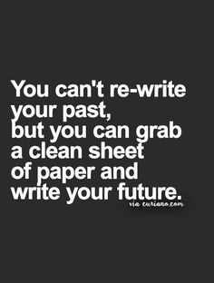 You can't re-write your past, but you can grab a clean sheet of paper and write your future. Wisdom Quotes, Quotes To Live By, Life Quotes, Relationship Quotes, Daily Quotes, Great Quotes, Cool Words, Wise Words, Happiness
