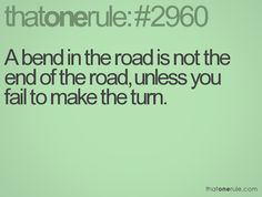 A bend in the road is not the end of the road, unless you fail to make the turn.