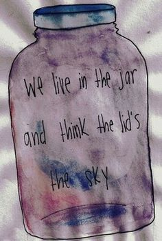 """""""we live in the jar, and think the lids the sky."""""""