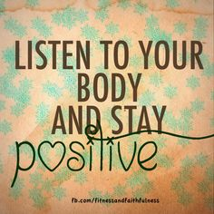 Listen to your body and stay POSITIVE!