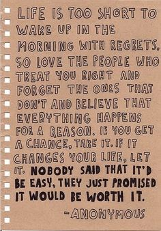 Life is too short to wake up in the morning with regrets.  So love the people who treat you right and forget the ones that don't and believe that everything happens for a reason.  If you get a change, take it.  If it changes your life, let it.  Nobody said that it'd be easy, they just promised it would be worth it.  –Anonymous