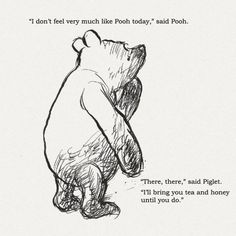 """""""I don't feel very much like Pooh today,"""" said Pooh. """"There there,"""" said Piglet. """"I'll bring you tea and honey until you do."""" - Winnie-the-Pooh by A. Pooh And Piglet Quotes, Winnie The Pooh Tattoos, Tao Of Pooh Quotes, Winnie The Pooh Memes, Tigger And Pooh, The Words, Inspiring Quotes About Life, Inspirational Quotes, Quotes About Bees"""