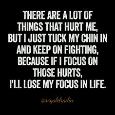 THERE ARE A LOT OF  THINGS THAT HURT ME, BUT I JUST TUCK MY CHIN IN  AND KEEP ON FIGHTING, BECAUSE IF I FOCUS ON  THOSE HURTS, I'LL LOSE MY FOCUS IN LIFE.
