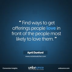 """""""Find ways to get offerings people love in front of the people most likely to love them."""" -April Dunford #Marketing #Insight"""
