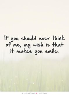 If you should ever think of me, my wish is that it makes you smile. Picture Quotes.