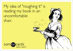 "My idea of ""roughing it"" is reading my book in an uncomfortable chair. #someecards"