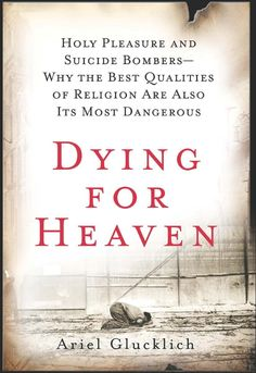 DYING FOR HEAVEN: HOLY PLEASURES AND SUICIDE BOMBERS by Ariel Glucklich (Harper, 2009)