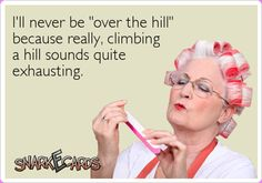 "I'll never be ""over the hill"" because really, climbing a hill sounds quite exhausting. 