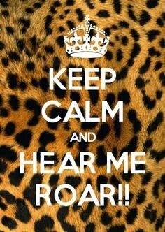 Keep Calm and Hear Me Roar!!