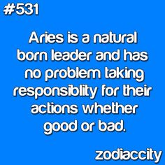 Aries is a natural born leader and has no problem taking responsibility for their actions whether good or bad.