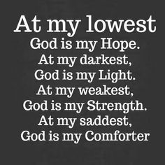 Image may contain: text that says 'At my lowest God is my Hope. At my darkest, God is my Light. At my weakest, God is my Strength. At my saddest, God is my Comforter' Prayer Quotes, Bible Verses Quotes, Jesus Quotes, Faith Quotes, Scriptures, Religious Quotes, Spiritual Quotes, Positive Quotes, Religious Text