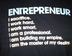 #Entrepreneur: I sacrifice. I work hard. I work smart. I am a professional. I am building my empire. I am the master of my destiny. #entrepreneurship