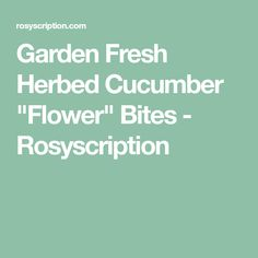 """Garden Fresh Herbed Cucumber """"Flower"""" Bites - Rosyscription"""