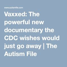 Vaxxed: The powerful new documentary the CDC wishes would just go away   The Autism File