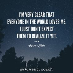 INSPIRATION - EILEEN WEST LIFE COACH    I'm very clear that everyone in the world loves me.  I just don't expect them to realize it yet. -Byron Katie , Eileen West Life Coach, Life Coach, inspiration, inspirational quotes, motivation, motivational quotes, quotes, daily quotes, self improvement, personal growth, creativity, creativity cheerleader, byron katie  quotes, byron katie