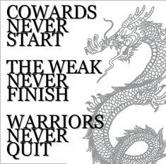 Cowards never start. The weak never finish. Warriors never quit.