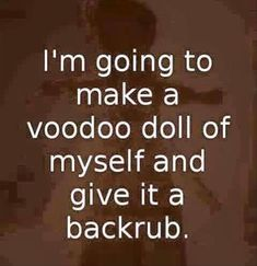 I'm going to make a voodoo doll of myself and give it a back rub.