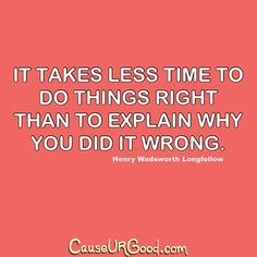 It takes less time to do things right than to explain why you did it wrong.  www.causeurgood.com  #quotes