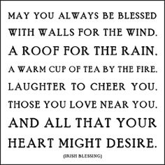 may you always be blessed with walls for the wind. a roof for the rain. a warm cup of tea by the fire. laughter to cheer you. those you love near you. and all that your heart might desire.   - irish blessing