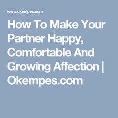 How To Make Your Partner Happy, Comfortable And Growing Affection | Okempes.com
