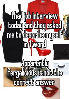 I had job interview today and they asked me to describe myself in 1 word  Apparently fergalicious is not the correct answer