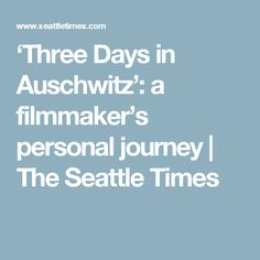 'Three Days in Auschwitz': a filmmaker's personal journey | The Seattle Times