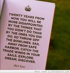 Twenty years from now you will be more disappointed by the things that you didnt do than by the ones you did do.