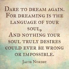 Dare to dream again. For dreaming is the language of your soul ...