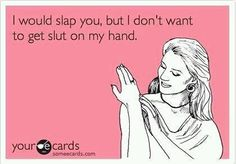 Funny quote card about sluts: I should slap you, but I don\'t want to get slut on my hand