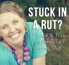 Stuck In A Rut? 10 Tried & True Methods To Getting Out!
