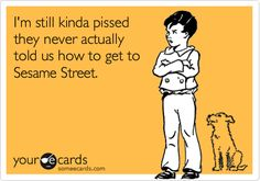 Funny TV Ecard: I'm still kinda pissed they never actually told us how to get to Sesame Street.