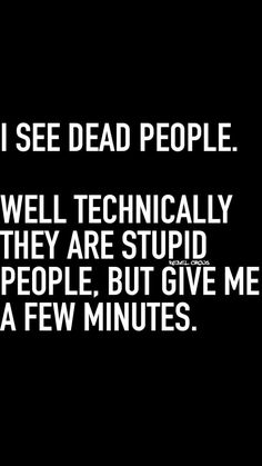 I see Dead People-Well Technically They are Stupid People, But Give Me a Few Minutes. Funny S Truths! Sarcastic Quotes, Me Quotes, Funny Quotes, Dark Humor Quotes, Dialogue Prompts, Writing Prompts, Badass Quotes, Twisted Humor, Funny Signs