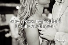 When boys aren't afraid to dance with you. But then I begin to wonder about them. :)