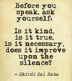 """""""Before you speak ask yourself: Is it kind, is it necessary, is it true, does it improve upon the silence?""""― Shirdi Sai Baba"""