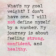 I don't have a goal weight, I have a goal feeling.