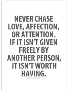 Never chase love, affection, or attention . If it isn't given freely by another person it isn't worth having